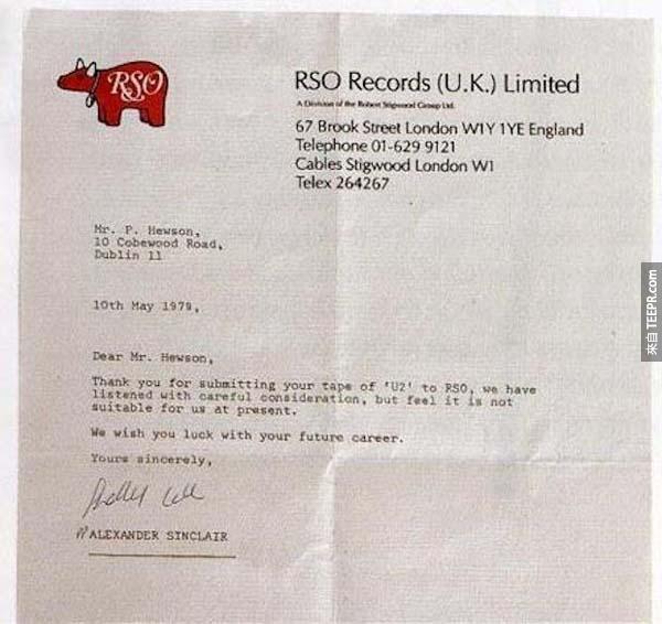 "4.) U2樂團: 波諾、The Edge、小賴瑞·慕蘭和亞當·克雷頓在1976年組成的樂團的時候,他們都還是年輕人。他們在1979年的時候把他們第一手單曲投給英國的RSO唱片,但是他們收到了拒絕信說他們的音樂""現在還不適合RSO唱片""。後來在一年以內,U2跟Islands唱片簽約了,然後推出了他們的第一首單曲 ""11 O'Clock Tick Tock""。"
