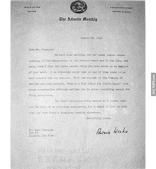 """5.) 柯特‧馮內果: 當代幽默諷刺大師的馮內果是一名知名的得獎作家。但是呢,在他知名之前,他很常被拒絕。在1949年的時候,他收到Atlantic Monthly月刊 Edward Weeks 的信說馮內果 """"的作品很不錯,但是都還是沒有好到可以出版。"""" 這張拒絕書現在珍藏在馮內特紀念圖書館裡面。"""