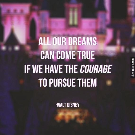 """""""所有的夢想都能夠實現,只要我們有勇氣去追求。"""""""
