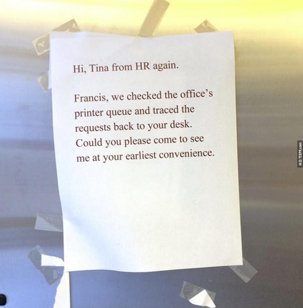 10. 公司人資:「嗨,我是人資的Tina,Francis,我們已經經由辦公室影印機的待命排序,追蹤到你的位子了。請你盡早來見我。」