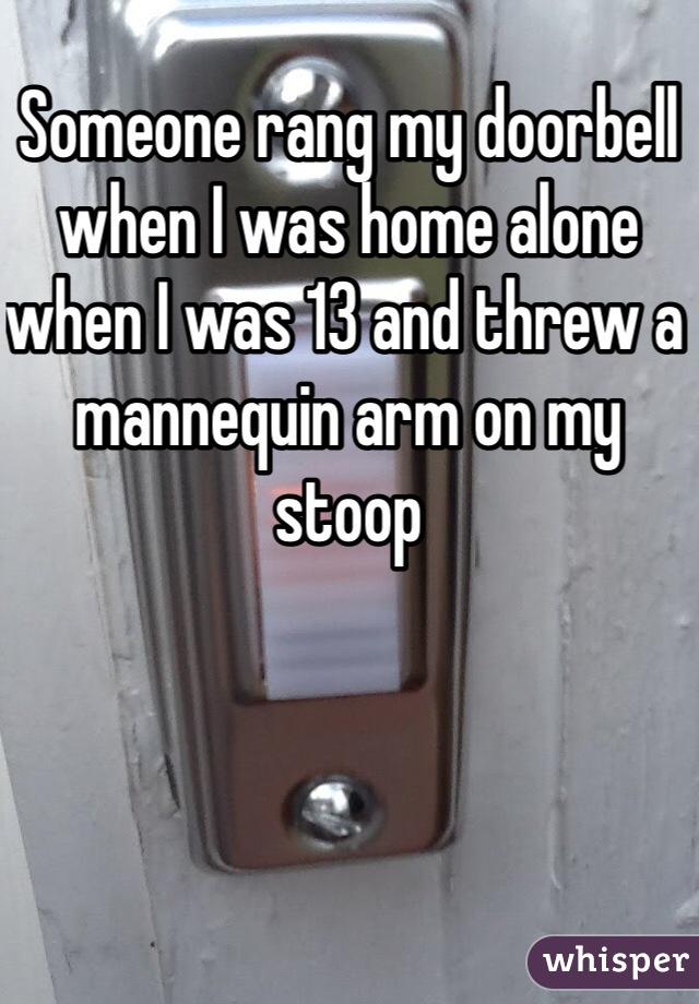 11. 13歲時,當我一個人在家的時候,有人不斷地按我的門鈴,然後丟了一支人形模特兒的手在門廊。