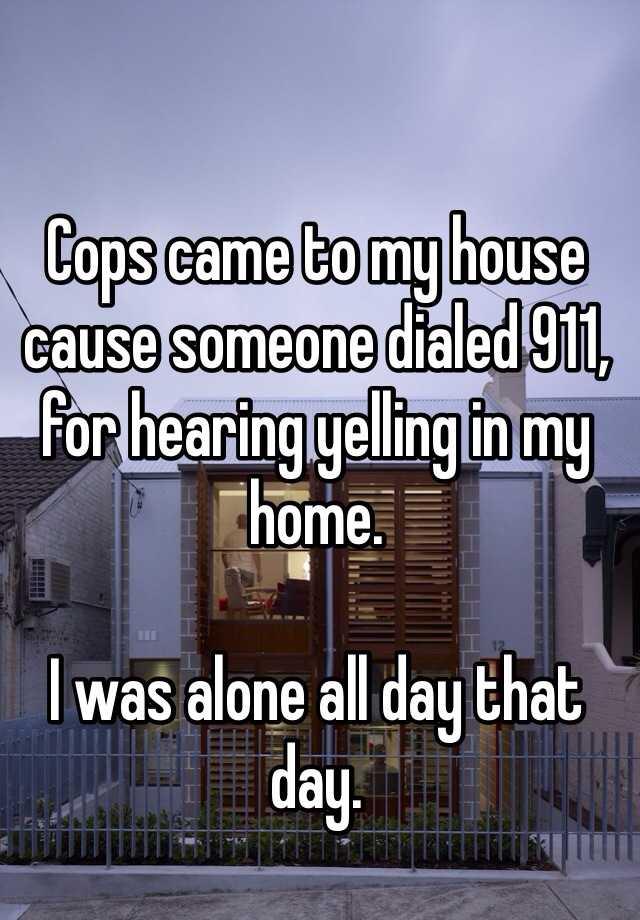 9. 警察來我家,因為有人撥打911,說聽到有人在我家裡頭大叫。但我當晚是一個人在家。