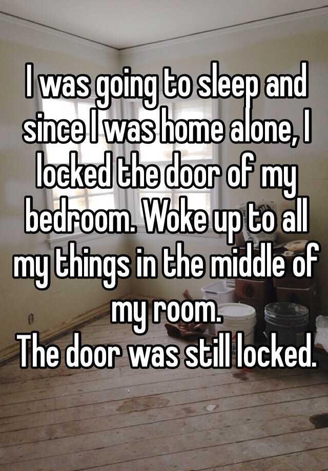 3. 我要去睡覺,而因為我是一個人在家,我把我的房門鎖起來了。起床發現我所有的東西都集中到房間的中間,而門還是鎖著的。