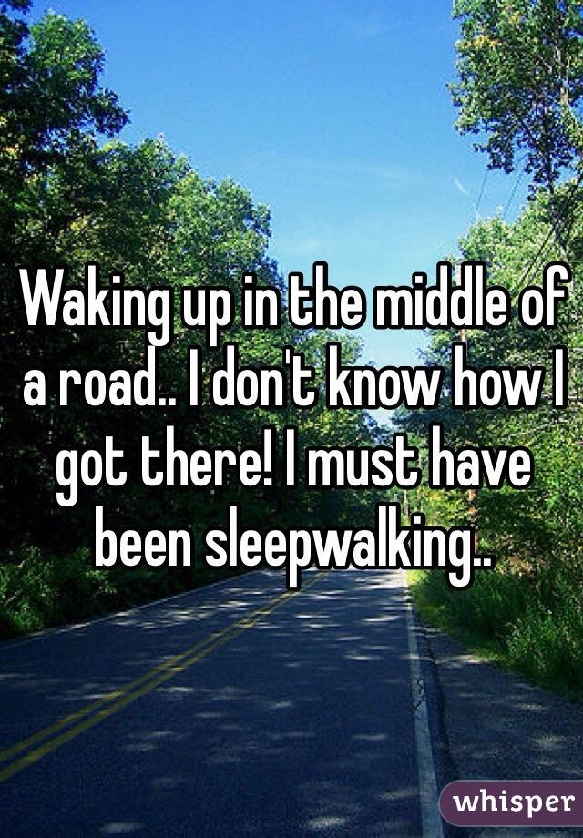 8. 醒來發現自己在路中央,不知道為什麼我會在這,我一定是夢遊了。
