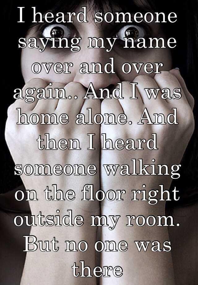 6. 我聽到有人不斷地叫我的名字,但我是一個人在家。然後我聽到有人在我房間外頭走路的腳步聲,但沒有人在那。