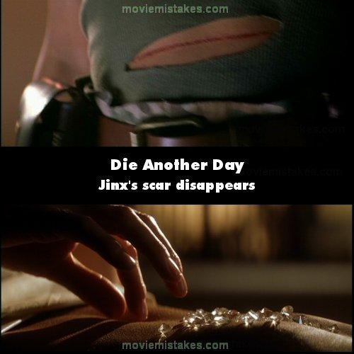 9. 《誰與爭鋒》(Die Another Day):在最後金克斯(Jinx)和弗羅斯特探員(Frost)打鬥的時候,金克斯的肚子受傷流血。但在下一幕,在懸崖上的小屋,007和金克斯互相在對方身上放鑽石的時候,金克斯的肚子又自動復原了。