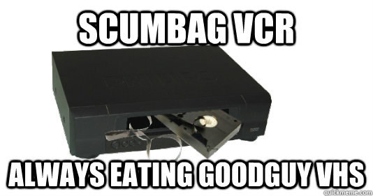 When the VCR would destroy your favorite VHS tape.